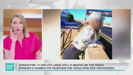 Τι λέει ο άνδρας με τον οποίο βρέθηκε η Ιωάννα στο τελευταίο της ταξίδι πριν την επίθεση | 06/06/2020
