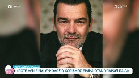 Κωνσταντίνος Καζάκος: Ποτέ δεν είναι εύκολος ο χωρισμός ειδικά όταν υπάρχει παιδί